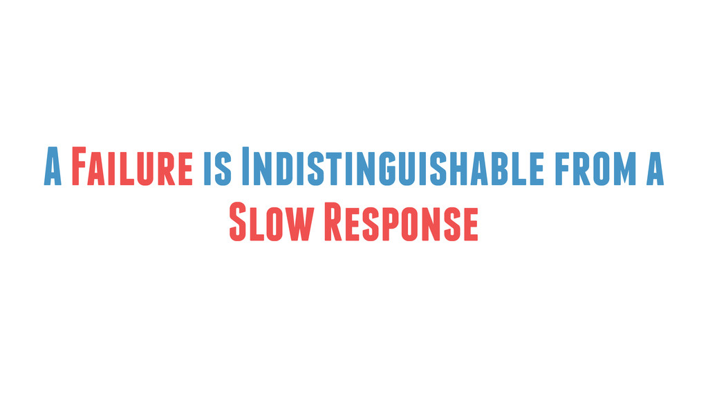 A Failure is Indistinguishable from a Slow Resp...