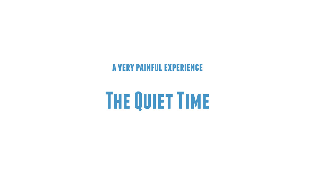a very painful experience ! The Quiet Time