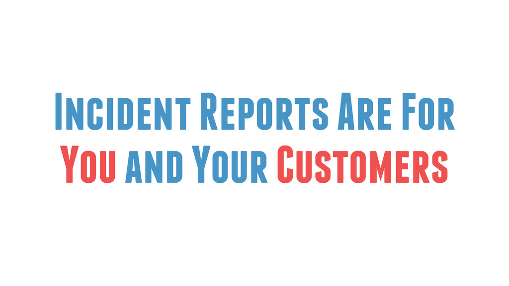 Incident Reports Are For You and Your Customers