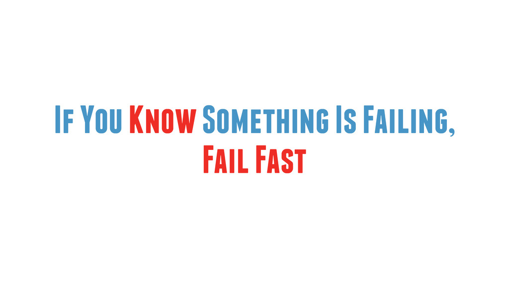 If You Know Something Is Failing, Fail Fast