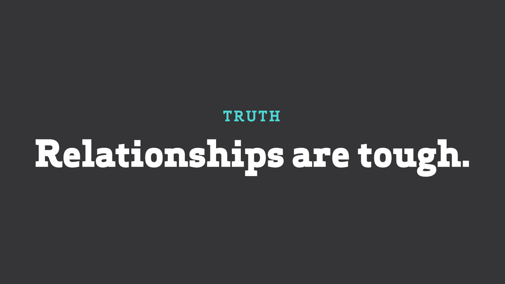 TRUTH Relationships are tough.