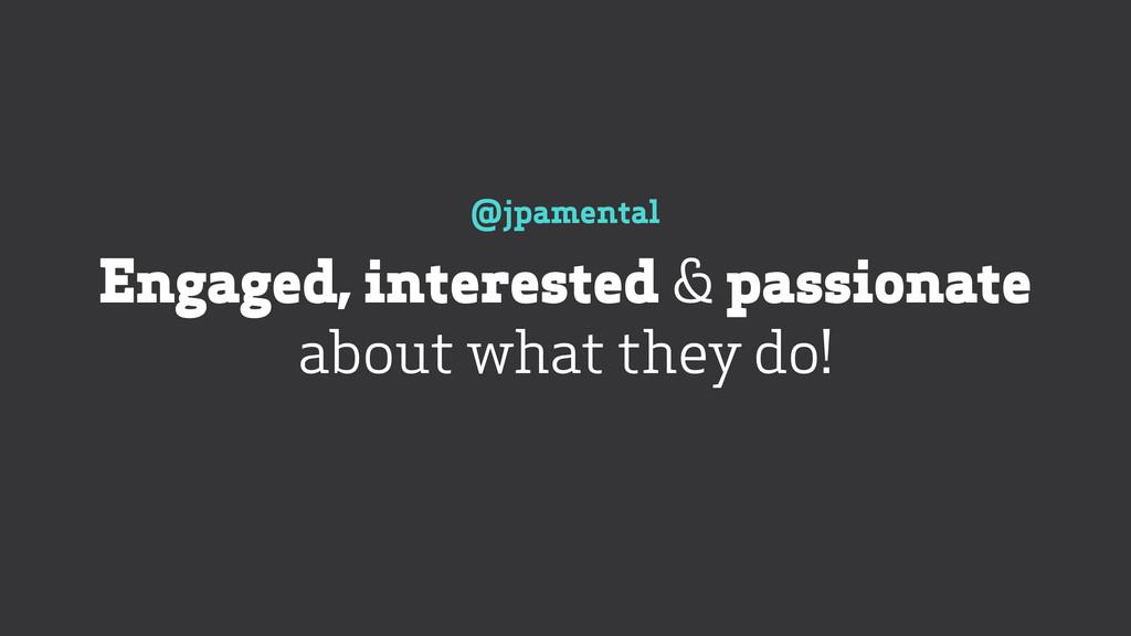 @jpamental Engaged, interested & passionate ab...