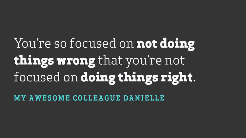 You're so focused on not doing things wrong tha...