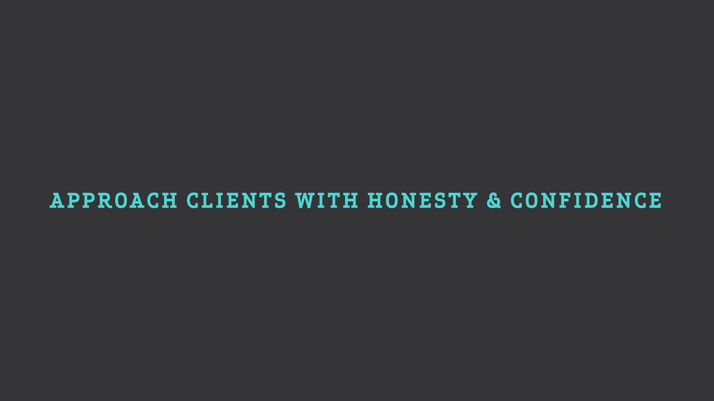 APPROACH CLIENTS WITH HONESTY & CONFIDENCE
