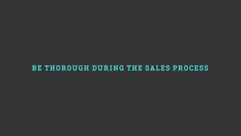 BE THOROUGH DURING THE SALES PROCESS