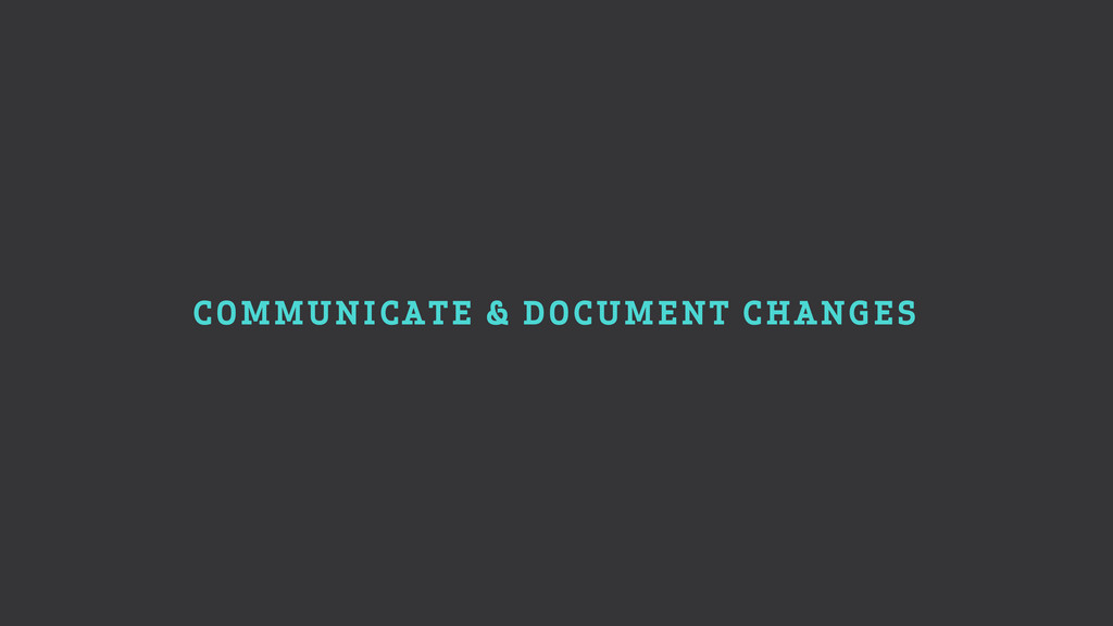 COMMUNICATE & DOCUMENT CHANGES