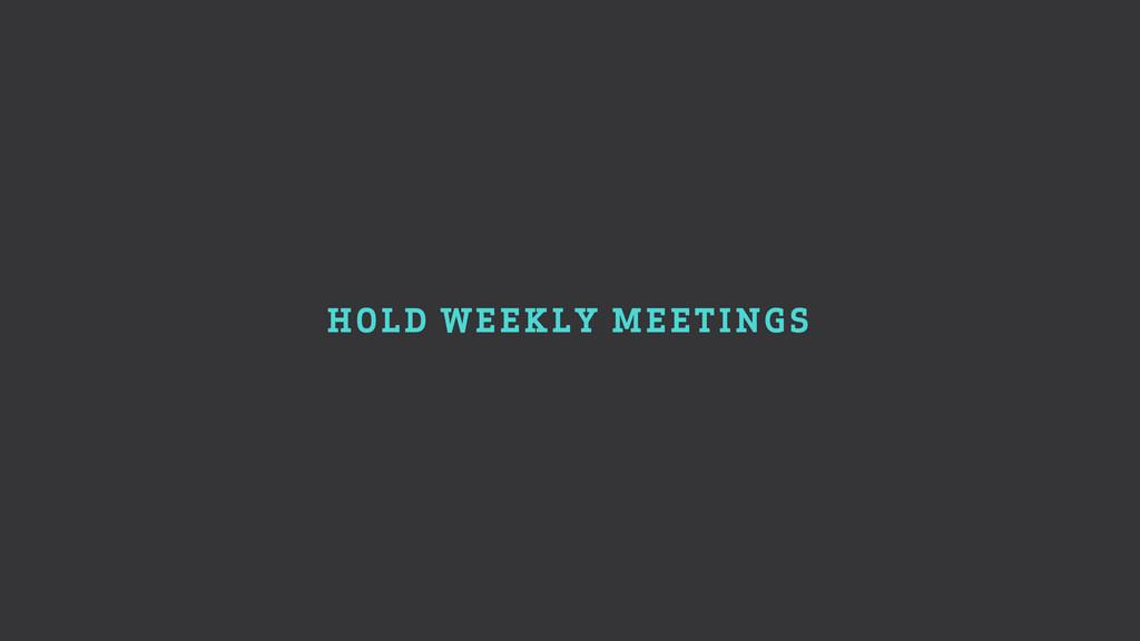 HOLD WEEKLY MEETINGS