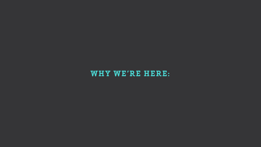 WHY WE'RE HERE:
