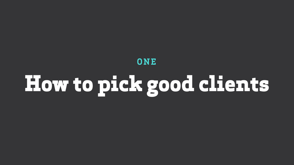 ONE How to pick good clients