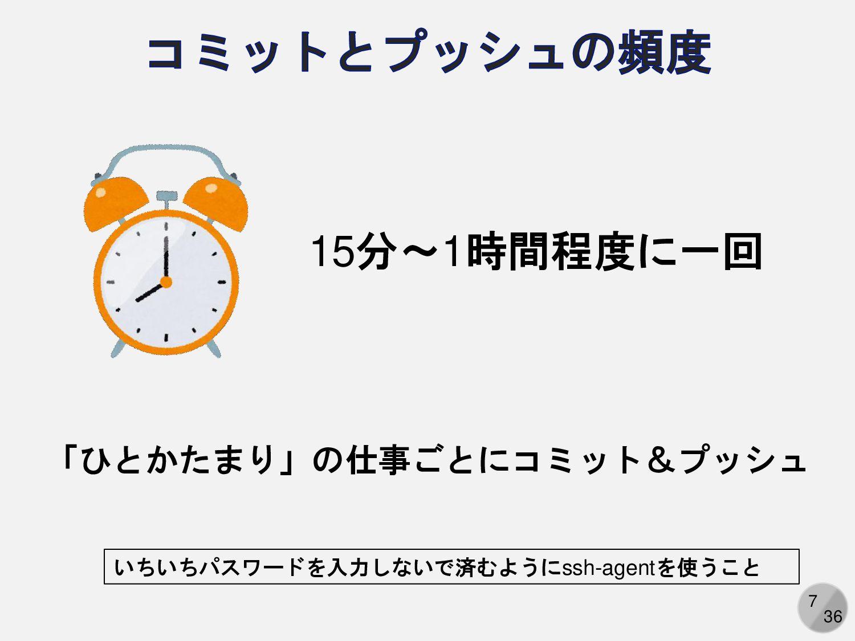 7 「ひとかたまり」の仕事ごとにコミット&プッシュ 15分~1時間程度に一回 いちいちパスワー...