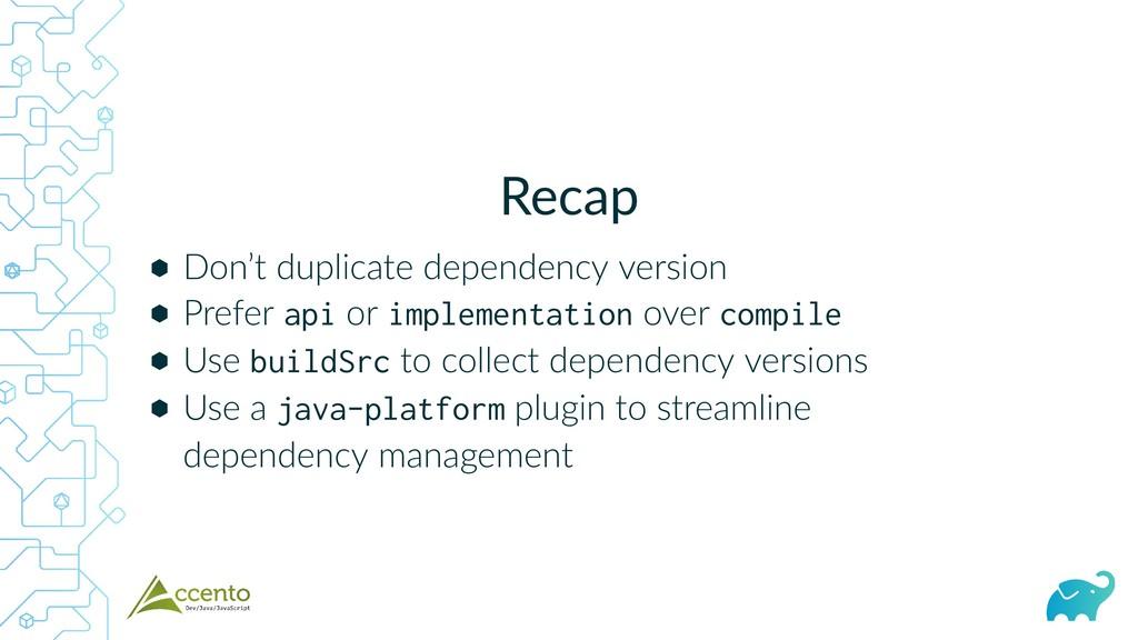Recap ⬢ ⬢ ⬢ ⬢ Don't duplicate dependency versio...