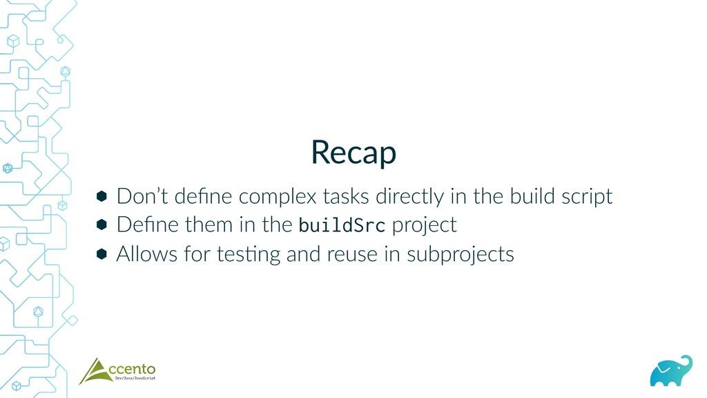 Recap ⬢ ⬢ ⬢ Don't define complex tasks directly ...