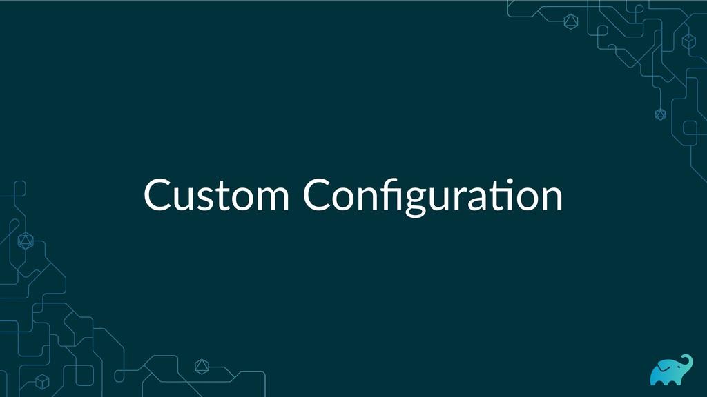 Custom Configura on