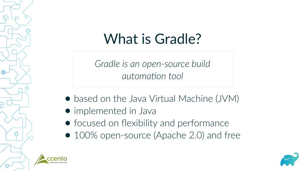 What is Gradle? ⬢ ⬢ ⬢ ⬢ based on the Java Virtu...