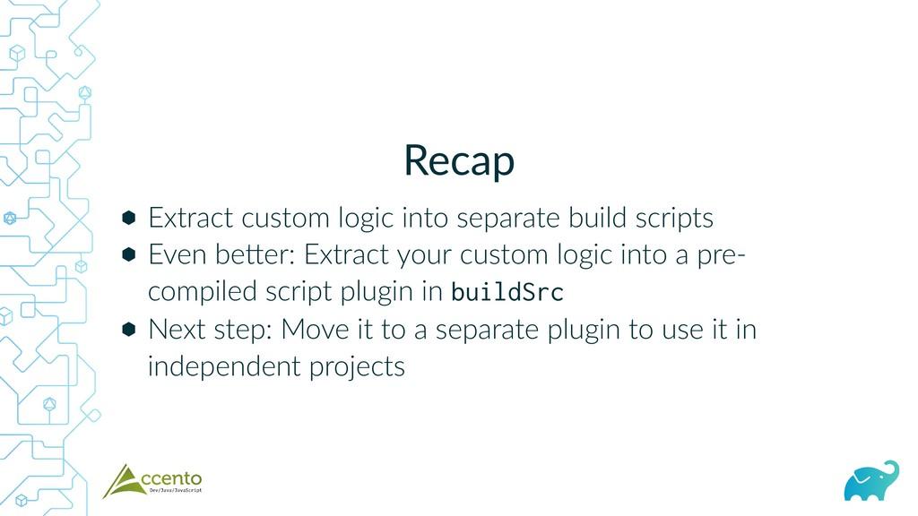 Recap ⬢ ⬢ ⬢ Extract custom logic into separate ...