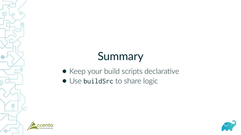 Summary ⬢ ⬢ Keep your build scripts declara ve ...