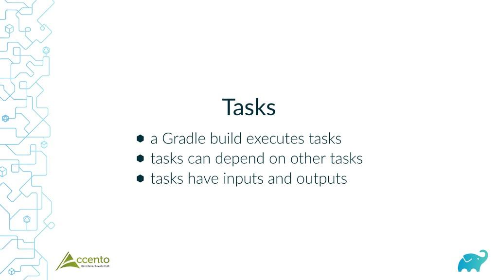 Tasks ⬢ ⬢ ⬢ a Gradle build executes tasks tasks...