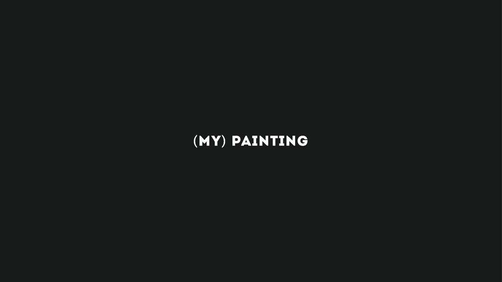 (MY) PAINTING