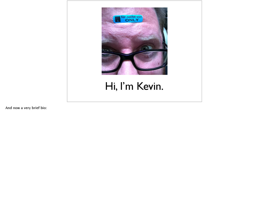 Hi, I'm Kevin. And now a very brief bio: