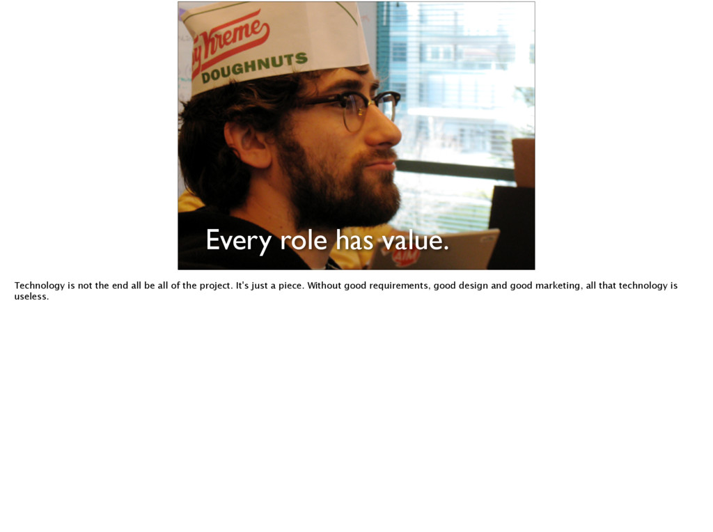 Every role has value. Technology is not the end...
