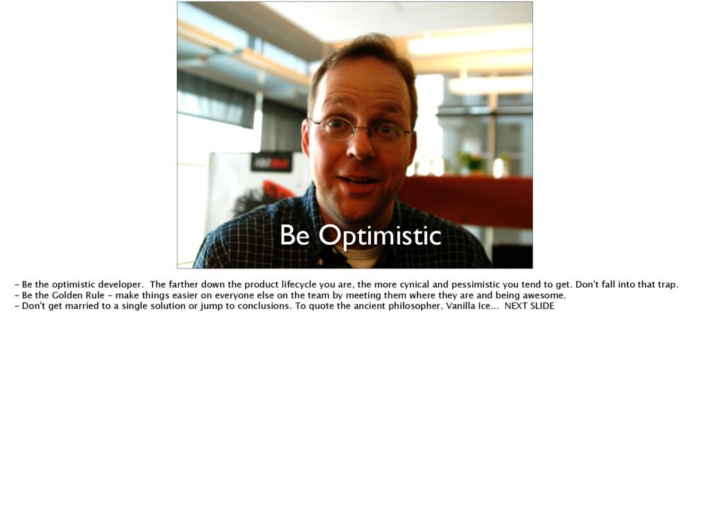 Be Optimistic - Be the optimistic developer. Th...