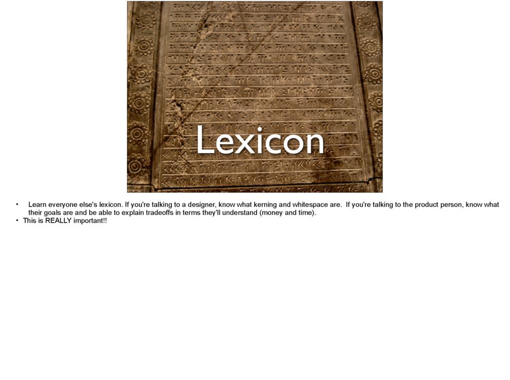 Lexicon • Learn everyone else's lexicon. If you...