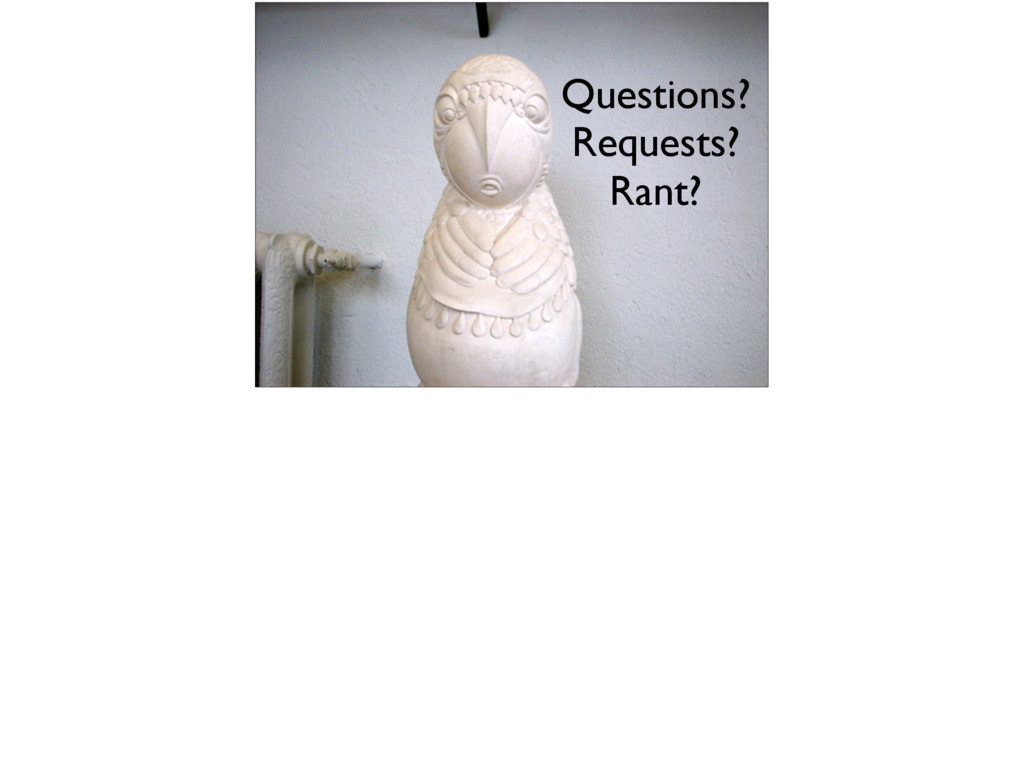 Questions? Requests? Rant?