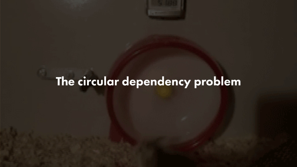 The circular dependency problem