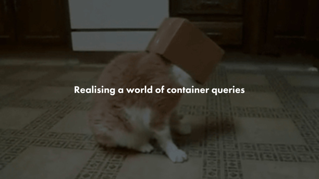 Realising a world of container queries
