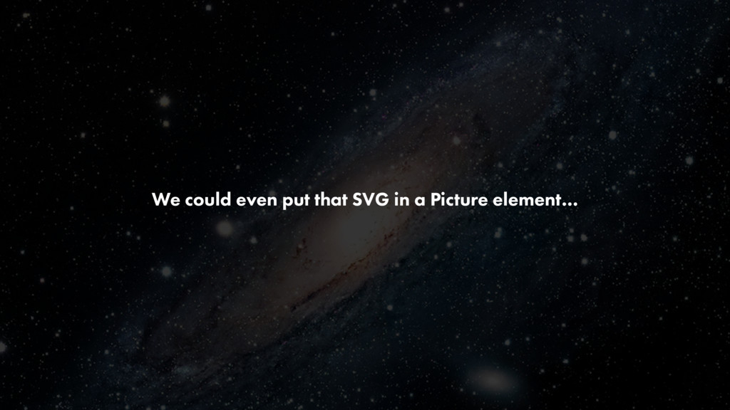 We could even put that SVG in a Picture element…