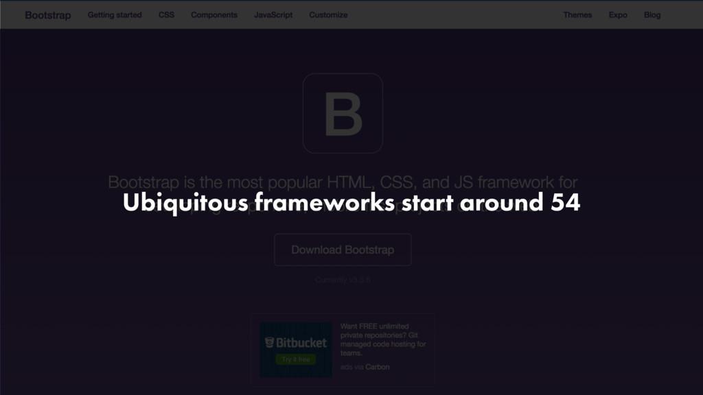 Ubiquitous frameworks start around 54