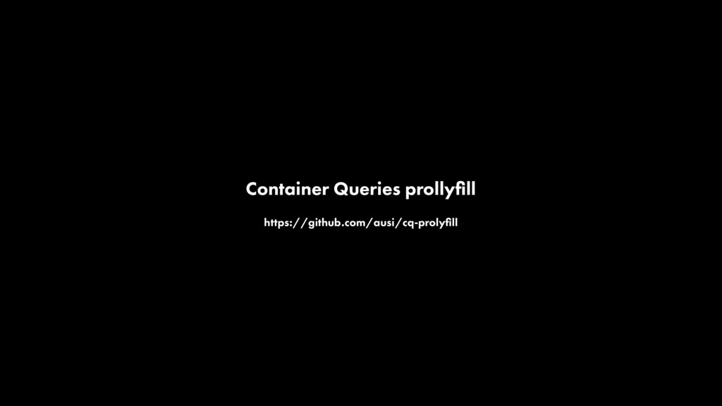 Container Queries prollyfill https://github.com/...