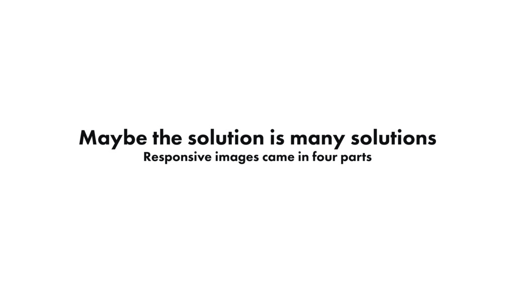 Maybe the solution is many solutions Responsive...