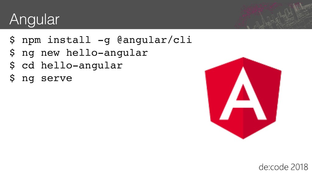 Angular $ npm install -g @angular/cli $ ng new ...