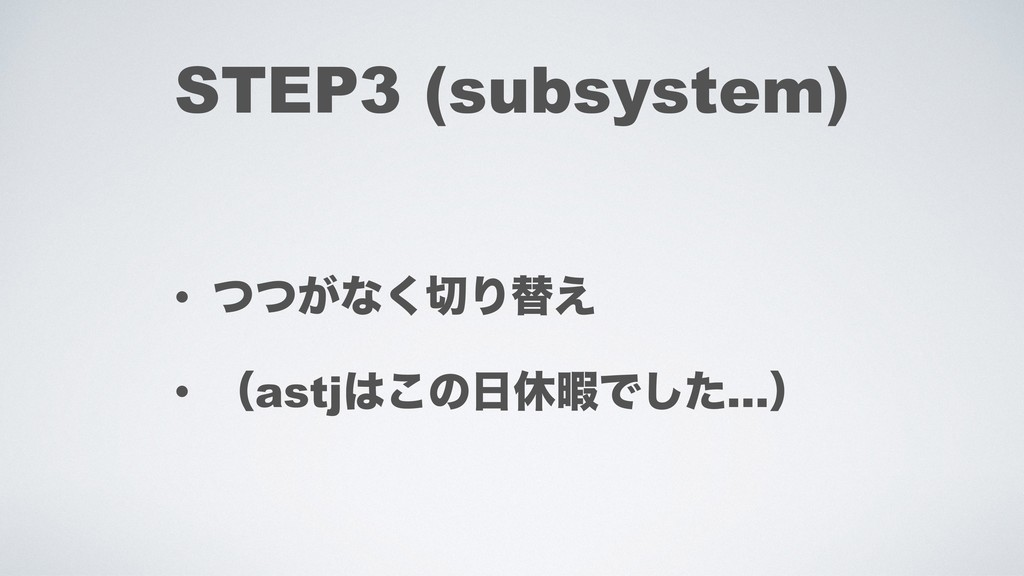 STEP3 (subsystem) • ͕ͭͭͳ͘Γସ͑ • ʢastj͜ͷٳՋͰͨ͠…ʣ