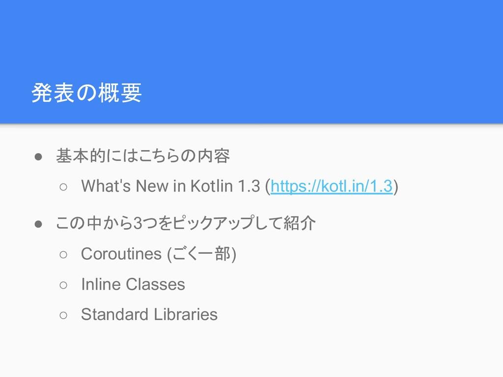 発表の概要 ● 基本的にはこちらの内容 ○ What's New in Kotlin 1.3 ...