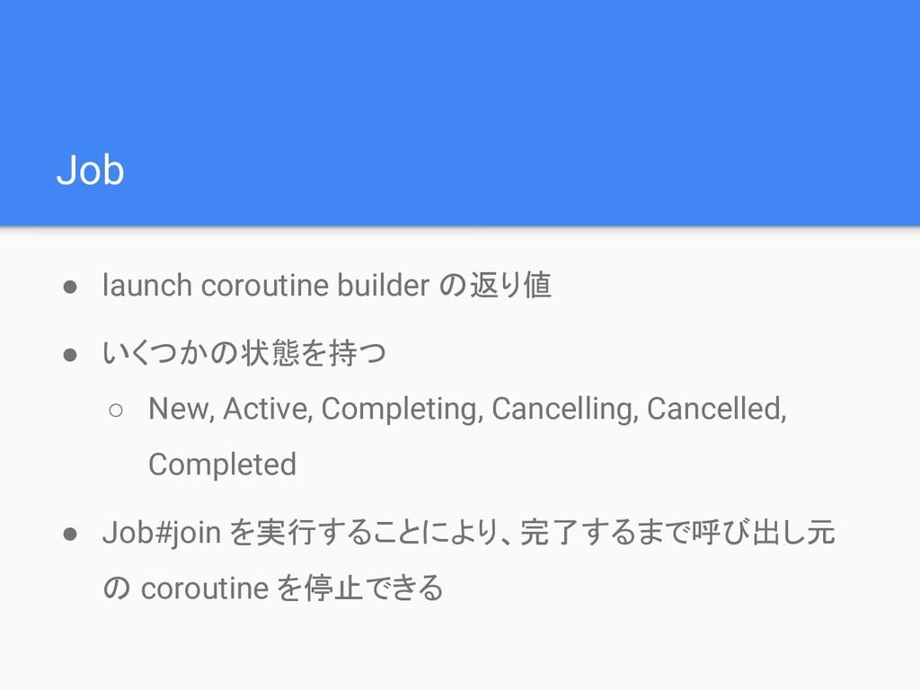 Job ● launch coroutine builder の返り値 ● いくつかの状態を持...