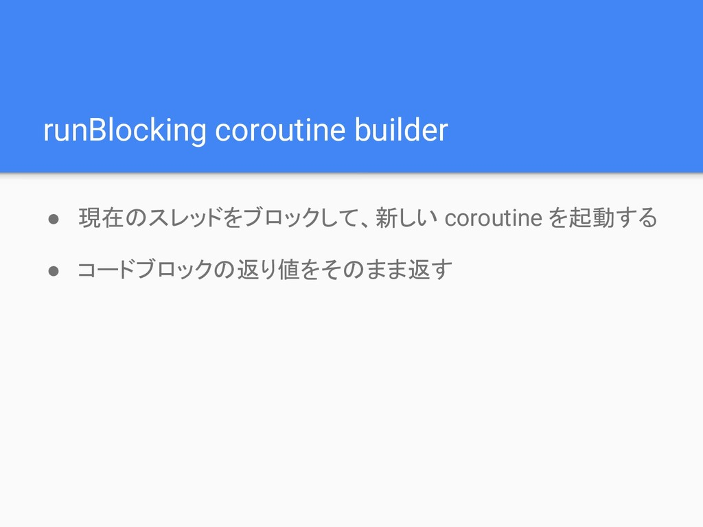 runBlocking coroutine builder ● 現在のスレッドをブロックして、...
