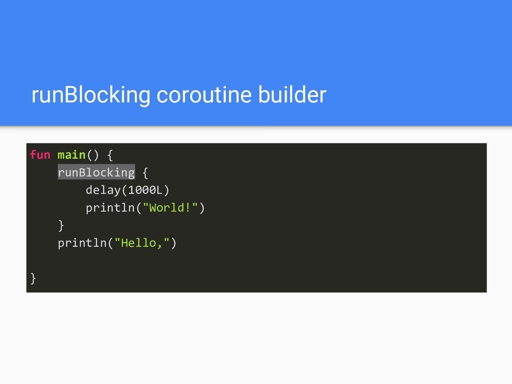 runBlocking coroutine builder fun main() { runB...