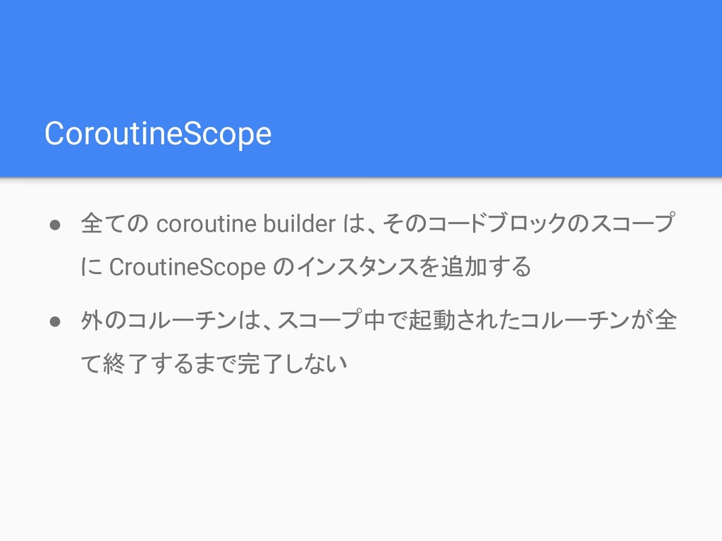 CoroutineScope ● 全ての coroutine builder は、そのコードブ...