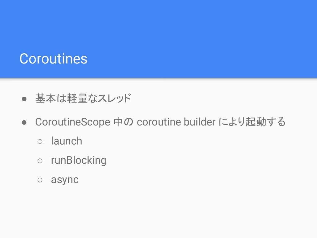 Coroutines ● 基本は軽量なスレッド ● CoroutineScope 中の cor...