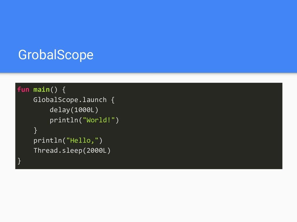 GrobalScope fun main() { GlobalScope.launch { d...