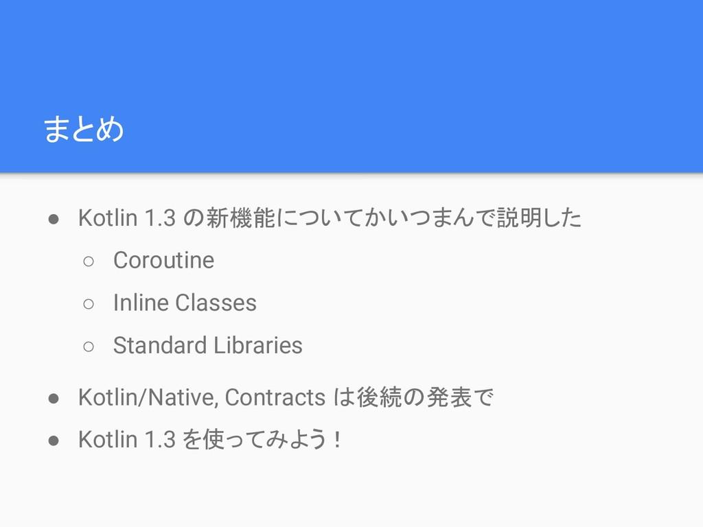 まとめ ● Kotlin 1.3 の新機能についてかいつまんで説明した ○ Coroutine...