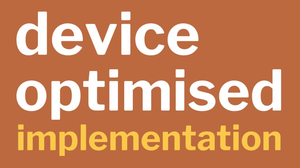 device optimised implementation