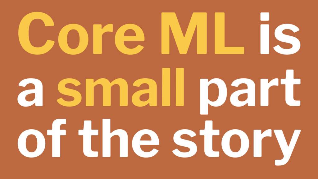 Core ML is a small part of the story