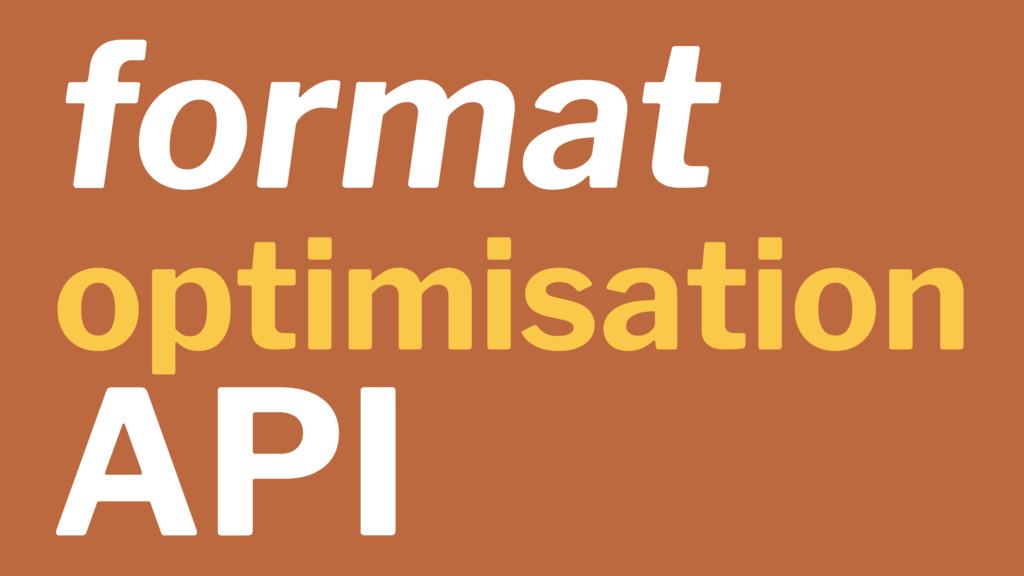 format optimisation API