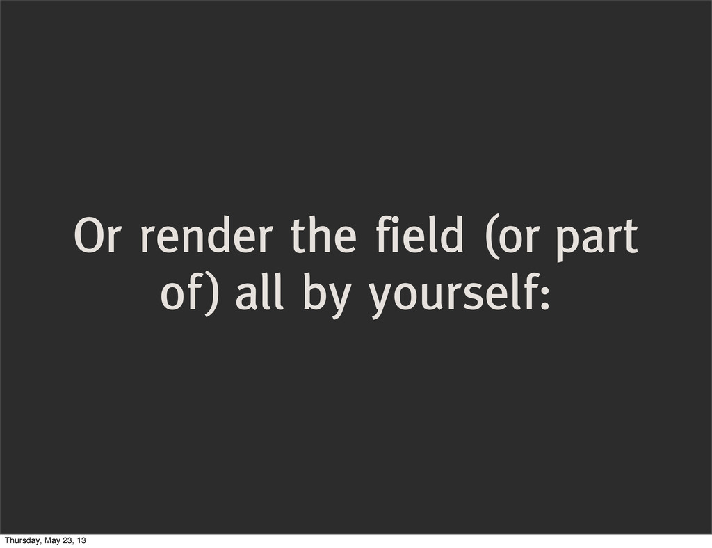 Or render the field (or part of) all by yoursel...