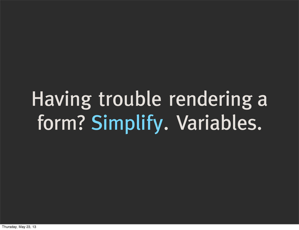 Having trouble rendering a form? Simplify. Vari...