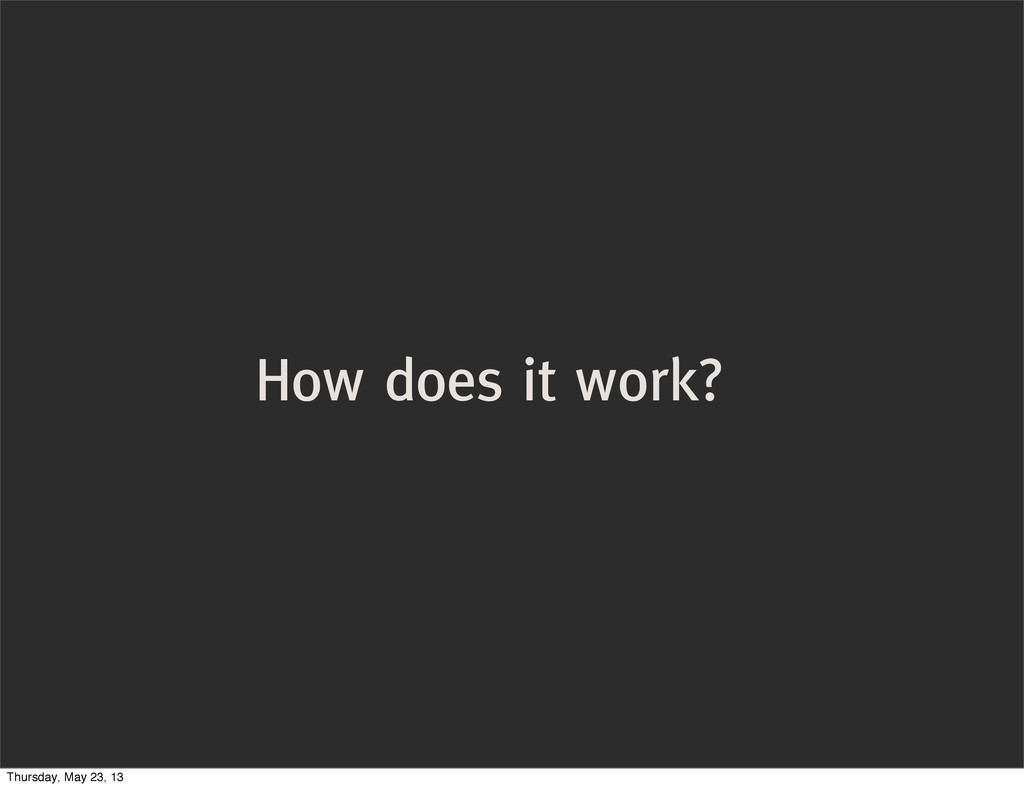 How does it work? Thursday, May 23, 13