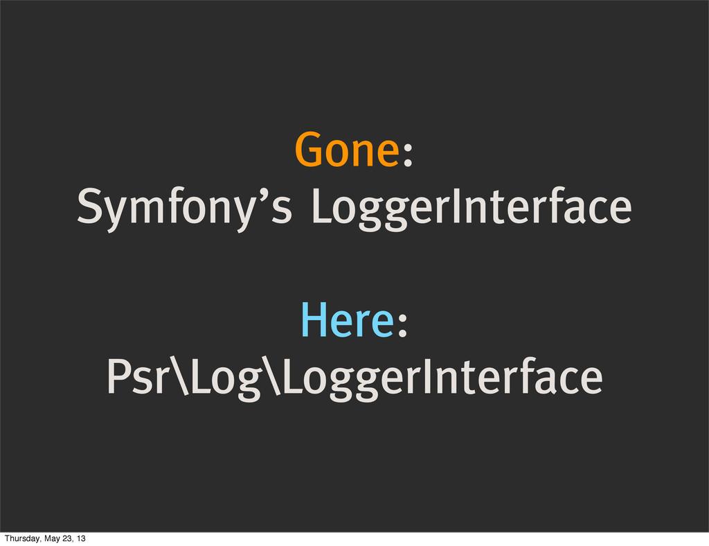 Gone: Symfony's LoggerInterface Here: Psr\Log\L...